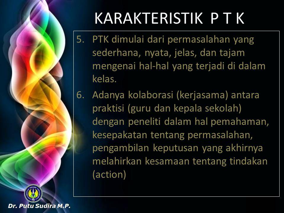 KARAKTERISTIK P T K 5.PTK dimulai dari permasalahan yang sederhana, nyata, jelas, dan tajam mengenai hal-hal yang terjadi di dalam kelas. 6.Adanya kol