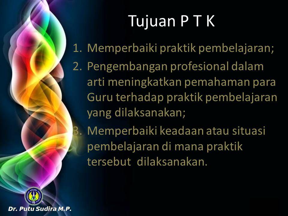 Tujuan P T K 1.Memperbaiki praktik pembelajaran; 2.Pengembangan profesional dalam arti meningkatkan pemahaman para Guru terhadap praktik pembelajaran