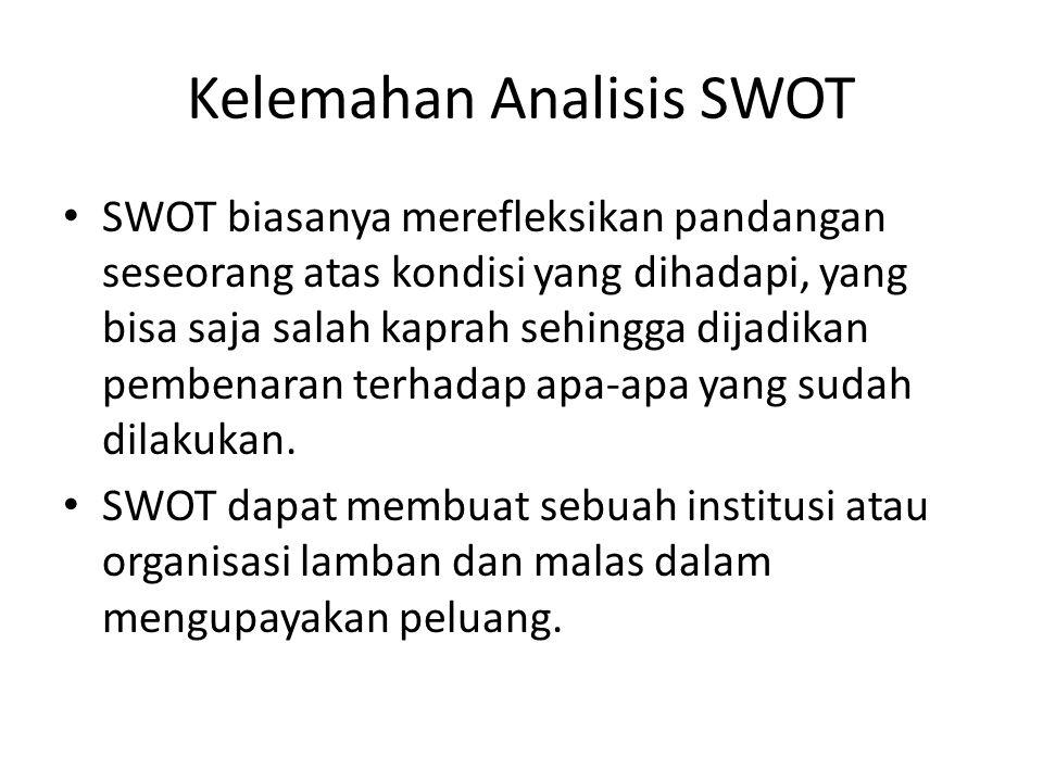 Kelemahan Analisis SWOT SWOT biasanya merefleksikan pandangan seseorang atas kondisi yang dihadapi, yang bisa saja salah kaprah sehingga dijadikan pembenaran terhadap apa-apa yang sudah dilakukan.