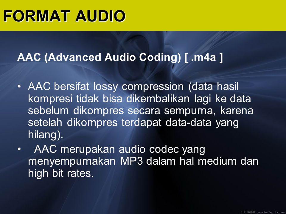 AAC (Advanced Audio Coding) [.m4a ] AAC bersifat lossy compression (data hasil kompresi tidak bisa dikembalikan lagi ke data sebelum dikompres secara