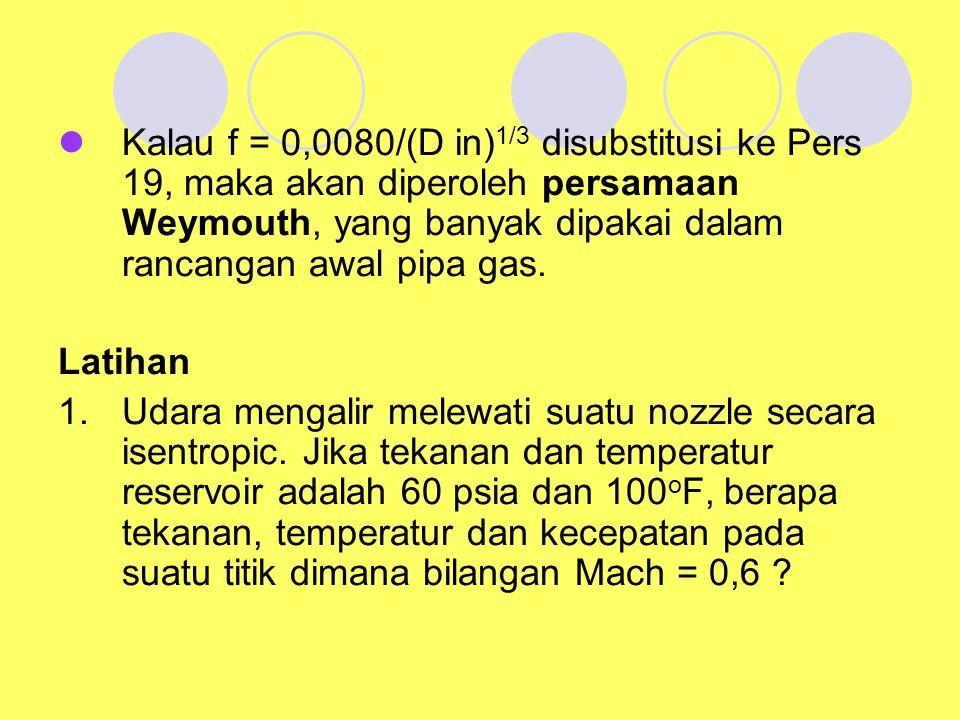 Kalau f = 0,0080/(D in) 1/3 disubstitusi ke Pers 19, maka akan diperoleh persamaan Weymouth, yang banyak dipakai dalam rancangan awal pipa gas. Latiha