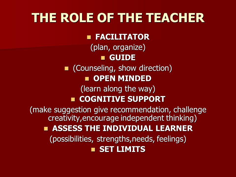 THE ROLE OF THE TEACHER FACILITATOR FACILITATOR (plan, organize) GUIDE GUIDE (Counseling, show direction) (Counseling, show direction) OPEN MINDED OPE