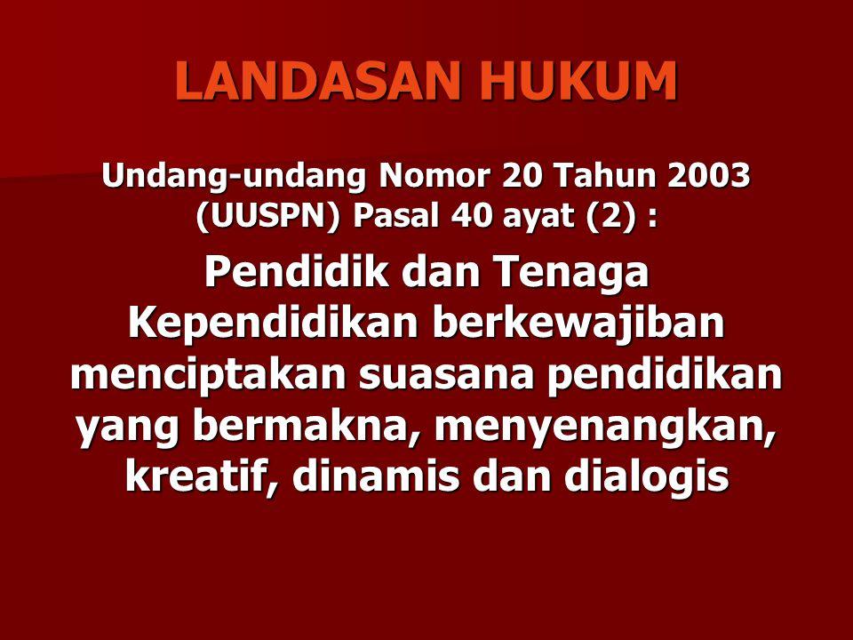 LANDASAN HUKUM Undang-undang Nomor 20 Tahun 2003 (UUSPN) Pasal 40 ayat (2) : Pendidik dan Tenaga Kependidikan berkewajiban menciptakan suasana pendidi