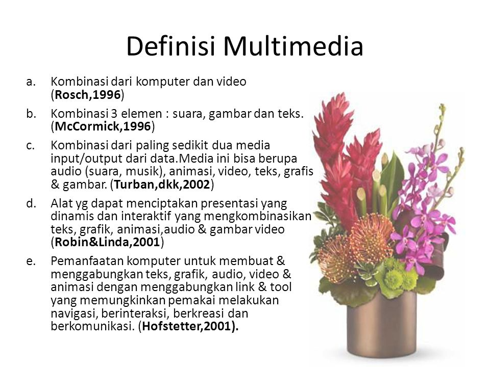 Definisi Multimedia a.Kombinasi dari komputer dan video (Rosch,1996) b.Kombinasi 3 elemen : suara, gambar dan teks. (McCormick,1996) c.Kombinasi dari