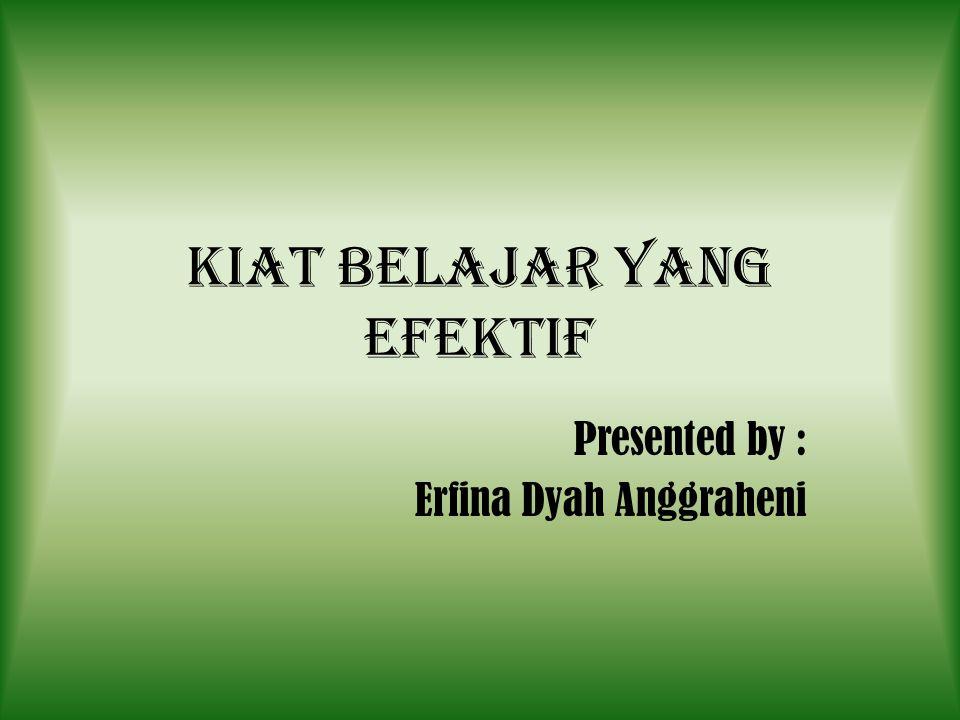 Kiat belajar yang efektif Presented by : Erfina Dyah Anggraheni