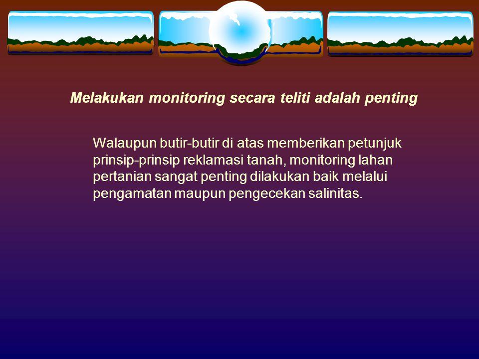 Melakukan monitoring secara teliti adalah penting Walaupun butir-butir di atas memberikan petunjuk prinsip-prinsip reklamasi tanah, monitoring lahan p