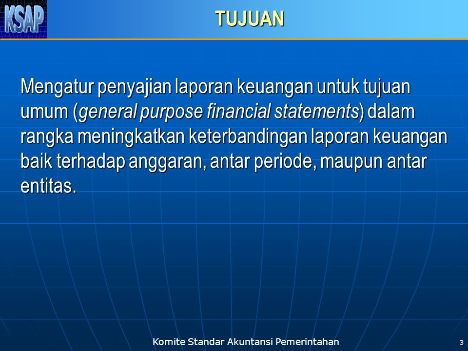 Komite Standar Akuntansi Pemerintahan 3 TUJUAN Mengatur penyajian laporan keuangan untuk tujuan umum ( general purpose financial statements ) dalam rangka meningkatkan keterbandingan laporan keuangan baik terhadap anggaran, antar periode, maupun antar entitas.