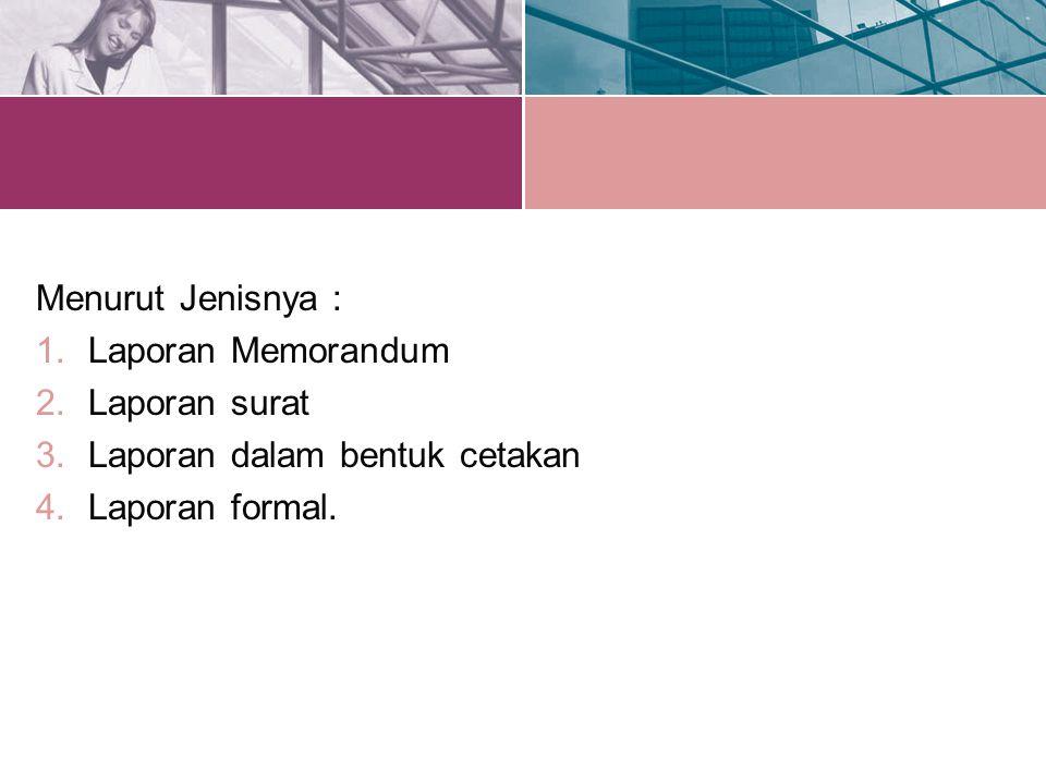 Menurut Jenisnya : 1.Laporan Memorandum 2.Laporan surat 3.Laporan dalam bentuk cetakan 4.Laporan formal.