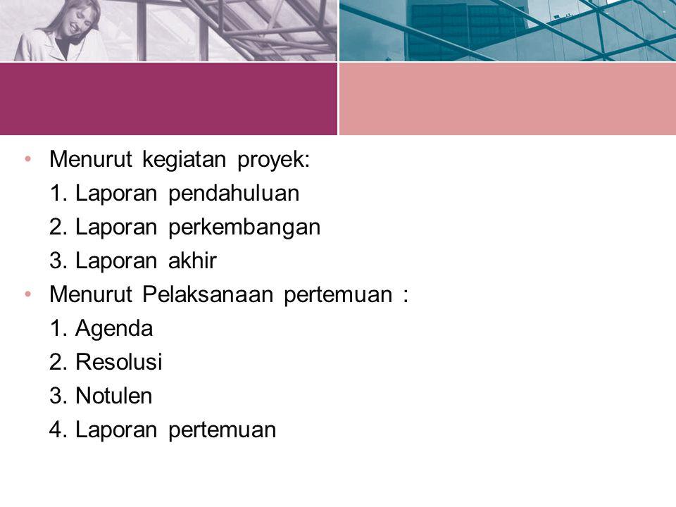 Menurut kegiatan proyek: 1. Laporan pendahuluan 2. Laporan perkembangan 3. Laporan akhir Menurut Pelaksanaan pertemuan : 1. Agenda 2. Resolusi 3. Notu