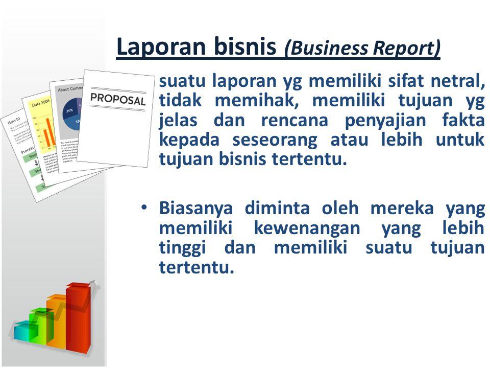 Laporan bisnis (Business Report) suatu laporan yg memiliki sifat netral, tidak memihak, memiliki tujuan yg jelas dan rencana penyajian fakta kepada se