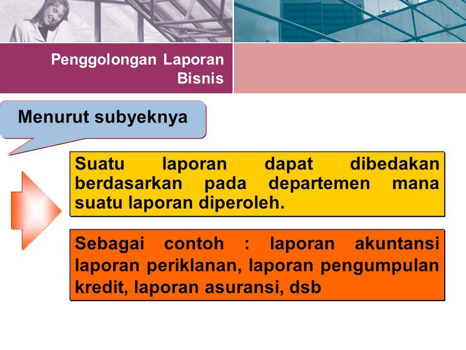 Penggolongan Laporan Bisnis Menurut subyeknya Suatu laporan dapat dibedakan berdasarkan pada departemen mana suatu laporan diperoleh. Sebagai contoh :