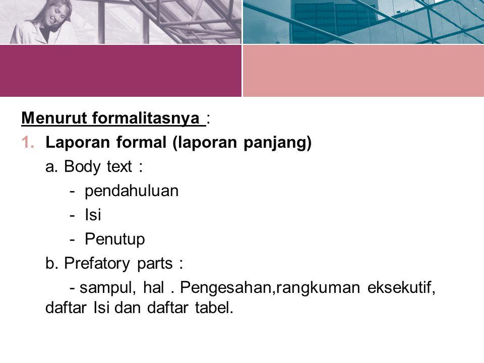 Menurut formalitasnya : 1.Laporan formal (laporan panjang) a. Body text : - pendahuluan - Isi - Penutup b. Prefatory parts : - sampul, hal. Pengesahan