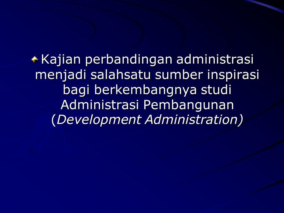 Kajian perbandingan administrasi menjadi salahsatu sumber inspirasi bagi berkembangnya studi Administrasi Pembangunan (Development Administration) 