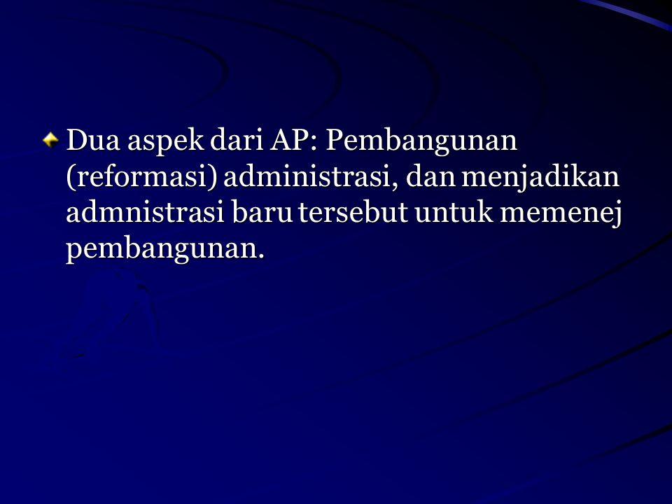 Dua aspek dari AP: Pembangunan (reformasi) administrasi, dan menjadikan admnistrasi baru tersebut untuk memenej pembangunan.