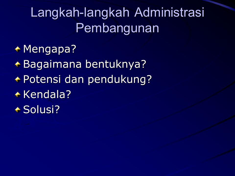 Langkah-langkah Administrasi Pembangunan Mengapa? Bagaimana bentuknya? Potensi dan pendukung? Kendala?Solusi?