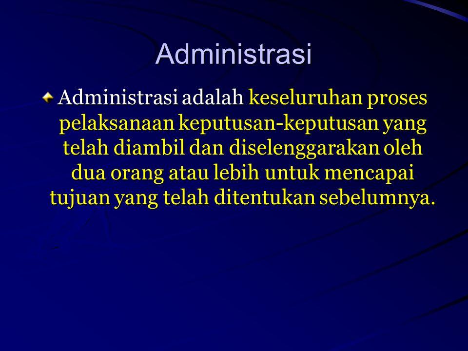 Administrasi Administrasi adalah keseluruhan proses pelaksanaan keputusan-keputusan yang telah diambil dan diselenggarakan oleh dua orang atau lebih u