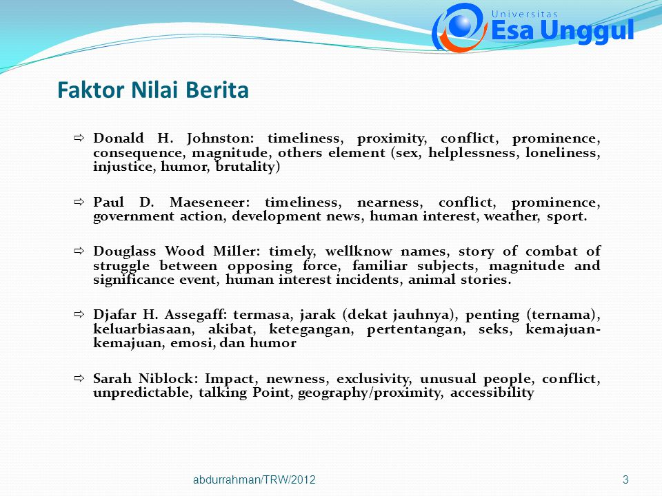 3 Faktor Nilai Berita  Donald H. Johnston: timeliness, proximity, conflict, prominence, consequence, magnitude, others element (sex, helplessness, lo