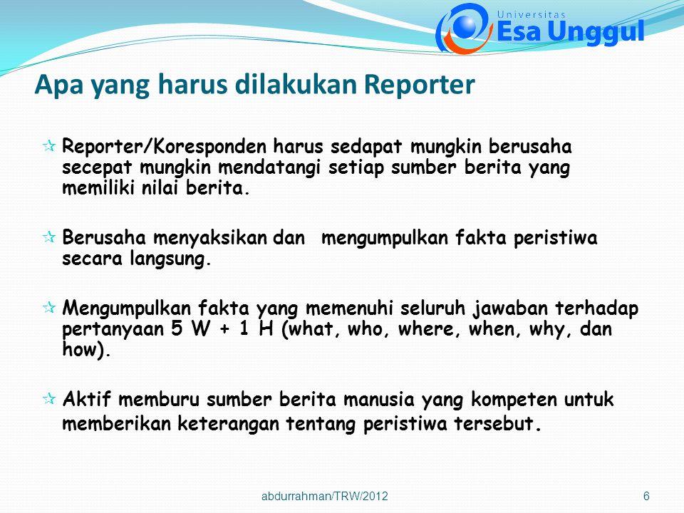 Apa yang harus dilakukan Reporter  Reporter/Koresponden harus sedapat mungkin berusaha secepat mungkin mendatangi setiap sumber berita yang memiliki nilai berita.