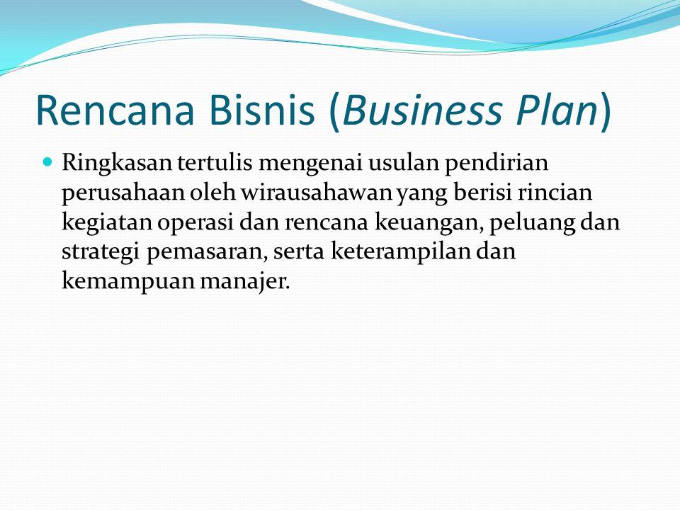 Rencana Bisnis (Business Plan) Ringkasan tertulis mengenai usulan pendirian perusahaan oleh wirausahawan yang berisi rincian kegiatan operasi dan rencana keuangan, peluang dan strategi pemasaran, serta keterampilan dan kemampuan manajer.