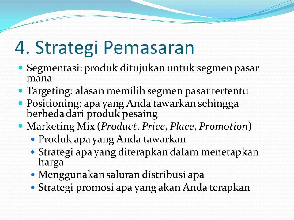 4. Strategi Pemasaran Segmentasi: produk ditujukan untuk segmen pasar mana Targeting: alasan memilih segmen pasar tertentu Positioning: apa yang Anda
