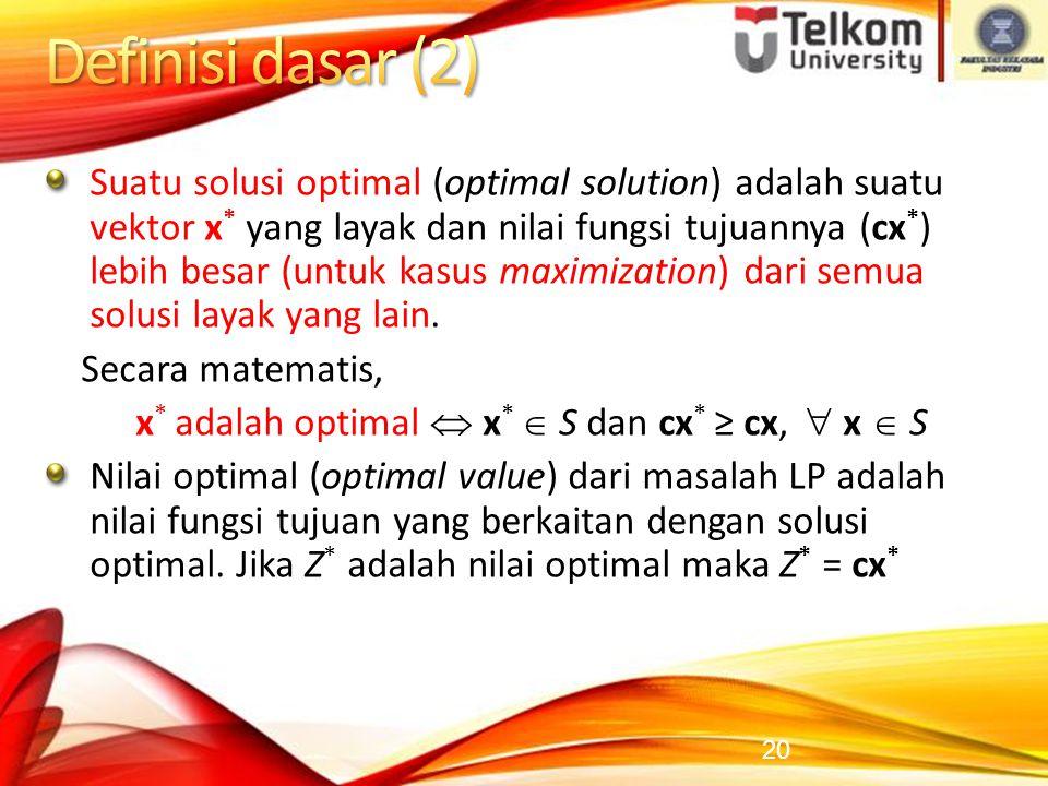 20 Suatu solusi optimal (optimal solution) adalah suatu vektor x * yang layak dan nilai fungsi tujuannya (cx * ) lebih besar (untuk kasus maximization) dari semua solusi layak yang lain.