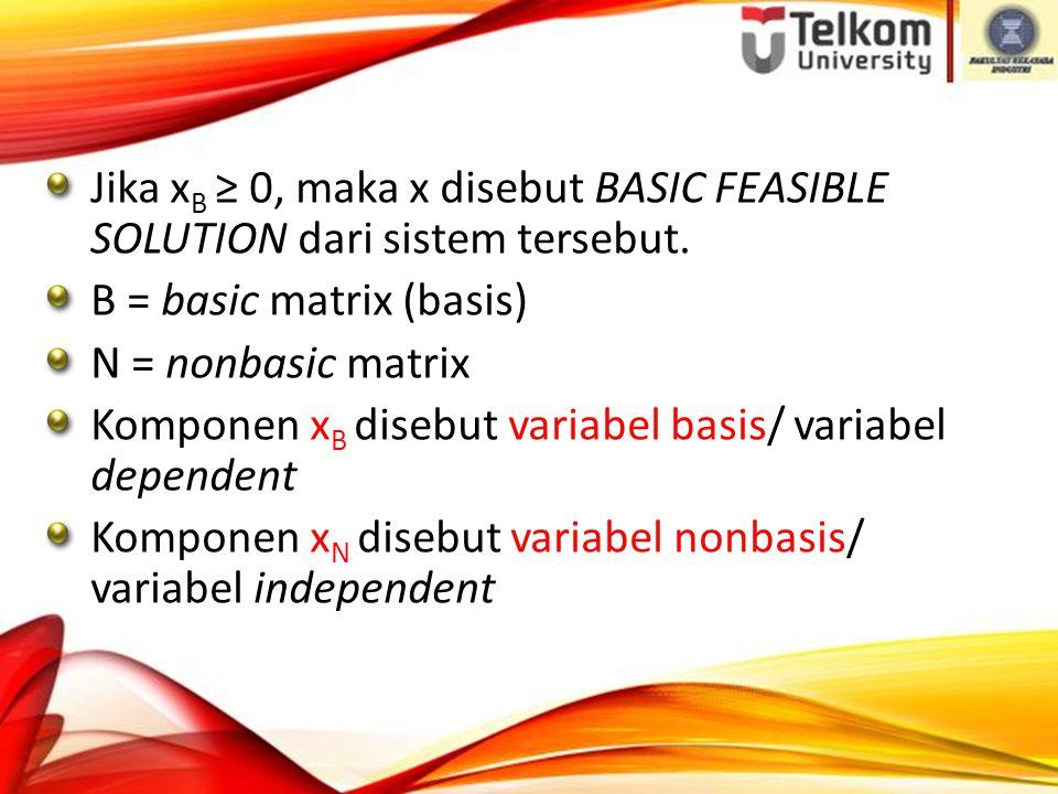 Jika x B ≥ 0, maka x disebut BASIC FEASIBLE SOLUTION dari sistem tersebut.