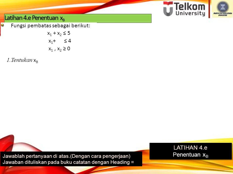 Latihan 4.e Penentuan x B Jawablah pertanyaan di atas.(Dengan cara pengerjaan) Jawaban dituliskan pada buku catatan dengan Heading = LATIHAN 4.e Penentuan x B LATIHAN 4.e Penentuan x B 1.Tentukan x B Fungsi pembatas sebagai berikut: x 1 + x 2 ≤ 5 x 1 + ≤ 4 x 1, x 2 ≥ 0