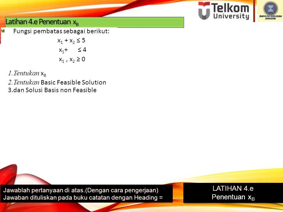 Latihan 4.e Penentuan x B Jawablah pertanyaan di atas.(Dengan cara pengerjaan) Jawaban dituliskan pada buku catatan dengan Heading = LATIHAN 4.e Penentuan x B LATIHAN 4.e Penentuan x B 1.Tentukan x B 2.Tentukan Basic Feasible Solution 3.dan Solusi Basis non Feasible Fungsi pembatas sebagai berikut: x 1 + x 2 ≤ 5 x 1 + ≤ 4 x 1, x 2 ≥ 0