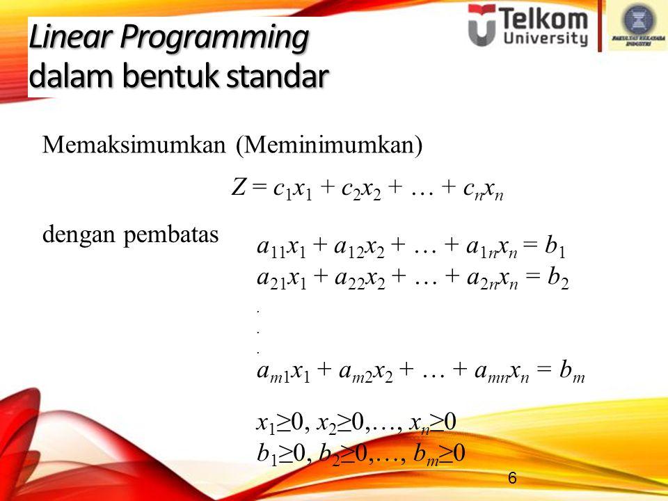 6 Linear Programming dalam bentuk standar Z = c 1 x 1 + c 2 x 2 + … + c n x n a 11 x 1 + a 12 x 2 + … + a 1n x n = b 1 a 21 x 1 + a 22 x 2 + … + a 2n x n = b 2.
