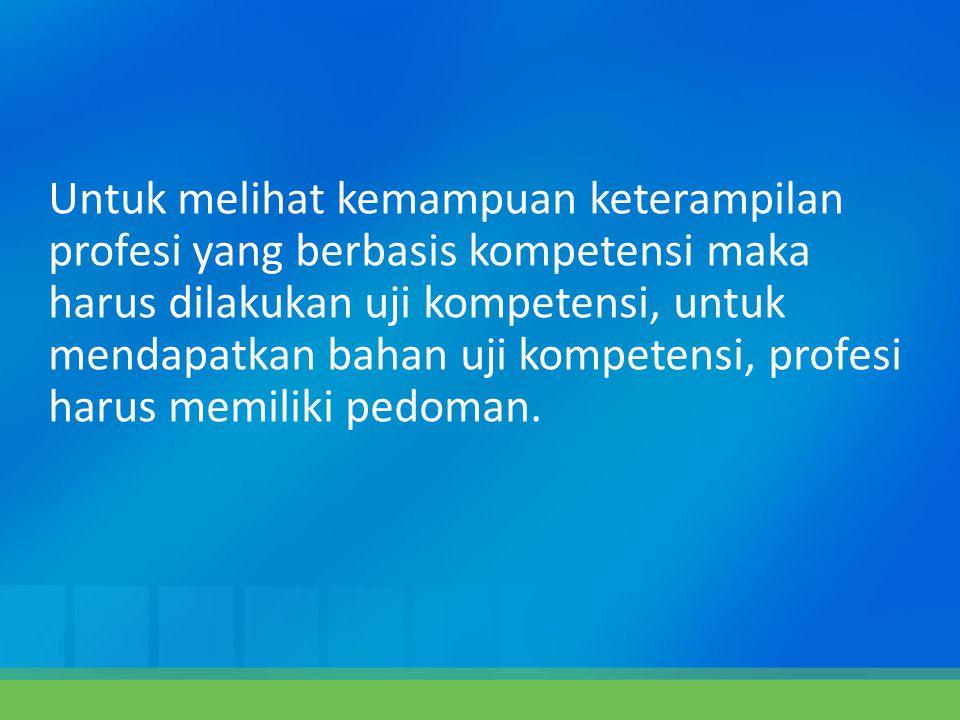 Untuk melihat kemampuan keterampilan profesi yang berbasis kompetensi maka harus dilakukan uji kompetensi, untuk mendapatkan bahan uji kompetensi, pro