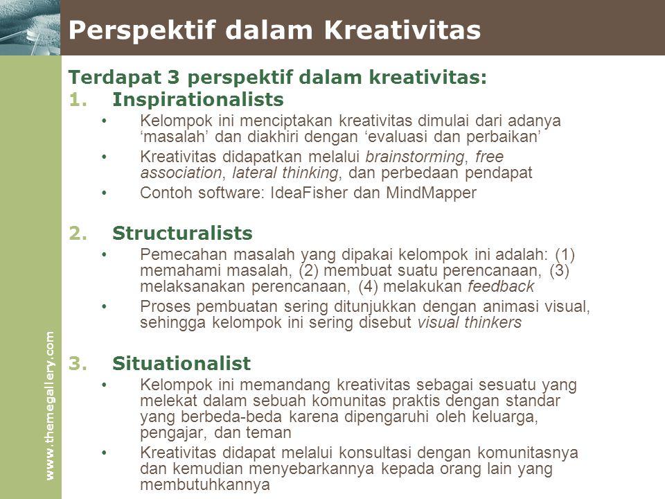 www.themegallery.com Perspektif dalam Kreativitas Terdapat 3 perspektif dalam kreativitas: 1.Inspirationalists Kelompok ini menciptakan kreativitas dimulai dari adanya 'masalah' dan diakhiri dengan 'evaluasi dan perbaikan' Kreativitas didapatkan melalui brainstorming, free association, lateral thinking, dan perbedaan pendapat Contoh software: IdeaFisher dan MindMapper 2.Structuralists Pemecahan masalah yang dipakai kelompok ini adalah: (1) memahami masalah, (2) membuat suatu perencanaan, (3) melaksanakan perencanaan, (4) melakukan feedback Proses pembuatan sering ditunjukkan dengan animasi visual, sehingga kelompok ini sering disebut visual thinkers 3.Situationalist Kelompok ini memandang kreativitas sebagai sesuatu yang melekat dalam sebuah komunitas praktis dengan standar yang berbeda-beda karena dipengaruhi oleh keluarga, pengajar, dan teman Kreativitas didapat melalui konsultasi dengan komunitasnya dan kemudian menyebarkannya kepada orang lain yang membutuhkannya