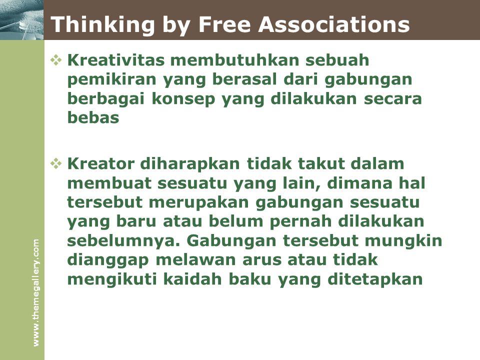 www.themegallery.com Thinking by Free Associations  Kreativitas membutuhkan sebuah pemikiran yang berasal dari gabungan berbagai konsep yang dilakukan secara bebas  Kreator diharapkan tidak takut dalam membuat sesuatu yang lain, dimana hal tersebut merupakan gabungan sesuatu yang baru atau belum pernah dilakukan sebelumnya.