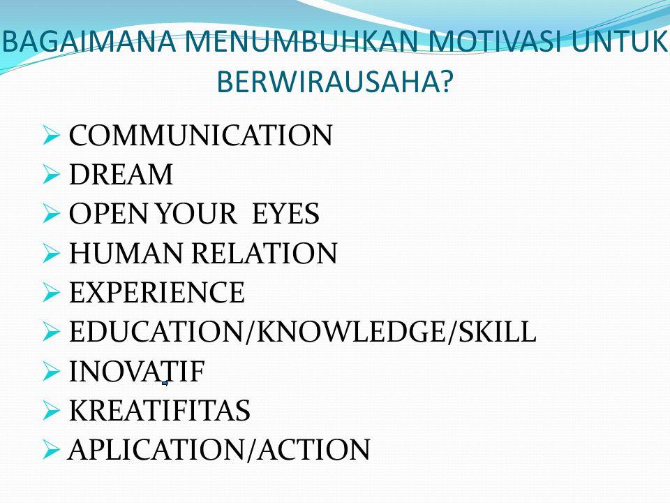 BAGAIMANA MENUMBUHKAN MOTIVASI UNTUK BERWIRAUSAHA?  COMMUNICATION  DREAM  OPEN YOUR EYES  HUMAN RELATION  EXPERIENCE  EDUCATION/KNOWLEDGE/SKILL