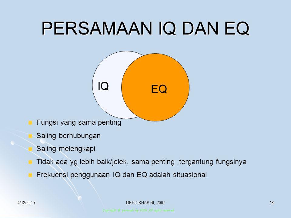 4/12/2015DEPDIKNAS RI, 200718 PERSAMAAN IQ DAN EQ IQ EQ Fungsi yang sama penting Saling berhubungan Saling melengkapi Tidak ada yg lebih baik/jelek, s