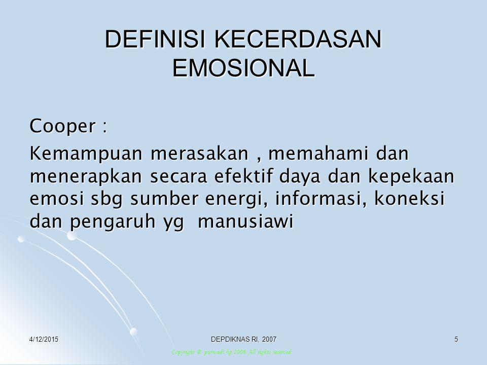 4/12/2015DEPDIKNAS RI, 20076 KORTEX: Memberi makna apa yg kita serap Mengatur fungsi penglihatan,memori jangka panjang Bagian ini membuat kita memiliki perasaan akan perasaan kita sendiri,memahami,menganali sis mengapa punya perasaan ttt HIPPOCAMPUS: Tempat proses pembelajaran, disimpannya emosi Pemicu bagi reaksi emosi Amigdala AMIGDALA: Pusat pengendali emosi Pemicu reaksi ANATOMI KECERDASAN EMOSI Copyright @ purwadi hp 2006.