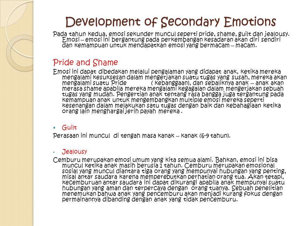 Development of Secondary Emotions Pada tahun kedua, emosi sekunder muncul seperti pride, shame, guilt dan jealousy. Emosi – emosi ini bergantung pada