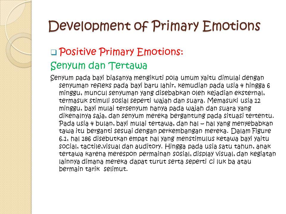 Development of Primary Emotions  Positive Primary Emotions: Senyum dan Tertawa Senyum pada bayi biasanya mengikuti pola umum yaitu dimulai dengan sen