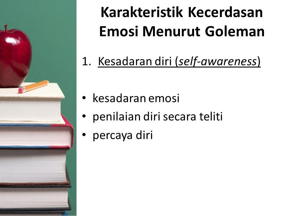 Karakteristik Kecerdasan Emosi Menurut Goleman 1.Kesadaran diri (self-awareness) kesadaran emosi penilaian diri secara teliti percaya diri