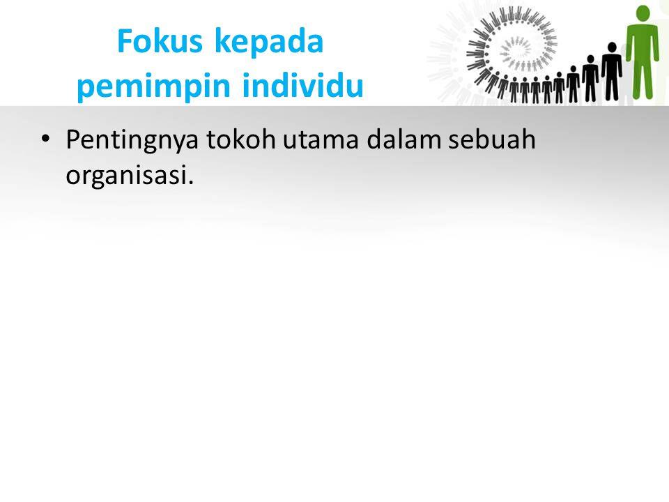 Fokus kepada pemimpin individu Pentingnya tokoh utama dalam sebuah organisasi.