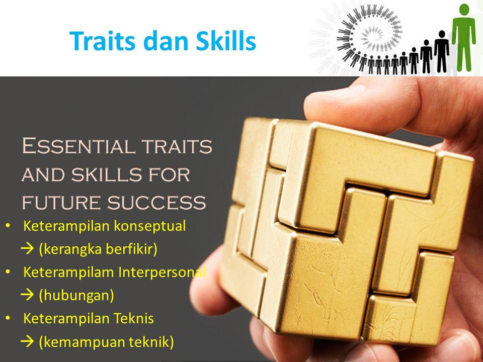 Traits dan Skills Keterampilan konseptual  (kerangka berfikir) Keterampilam Interpersonal  (hubungan) Keterampilan Teknis  (kemampuan teknik)