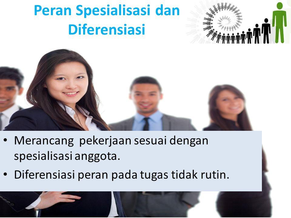 Peran Spesialisasi dan Diferensiasi Merancang pekerjaan sesuai dengan spesialisasi anggota. Diferensiasi peran pada tugas tidak rutin.