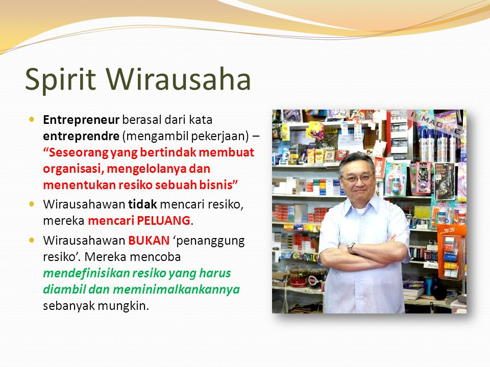 Spirit Wirausaha Entrepreneur berasal dari kata entreprendre (mengambil pekerjaan) – Seseorang yang bertindak membuat organisasi, mengelolanya dan menentukan resiko sebuah bisnis Wirausahawan tidak mencari resiko, mereka mencari PELUANG.