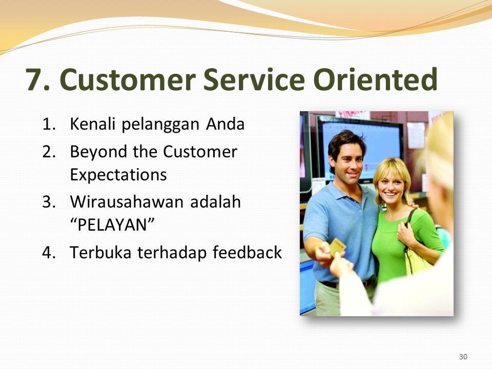 "7. Customer Service Oriented 30 1.Kenali pelanggan Anda 2.Beyond the Customer Expectations 3.Wirausahawan adalah ""PELAYAN"" 4.Terbuka terhadap feedback"
