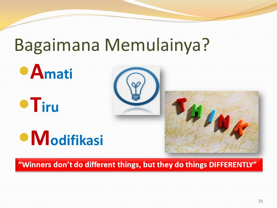 """Bagaimana Memulainya? A mati T iru M odifikasi 31 """"Winners don't do different things, but they do things DIFFERENTLY"""""""