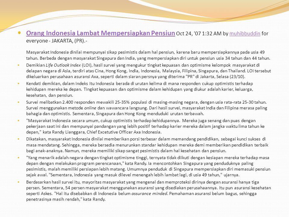 Orang Indonesia Lambat Mempersiapkan Pensiun Oct 24, 07 1:32 AM by muhibbuddin for everyone - JAKARTA, (PR).- Orang Indonesia Lambat Mempersiapkan Pensiunmuhibbuddin Masyarakat Indonesia dinilai mempunyai sikap pesimistis dalam hal pensiun, karena baru mempersiapkannya pada usia 49 tahun.