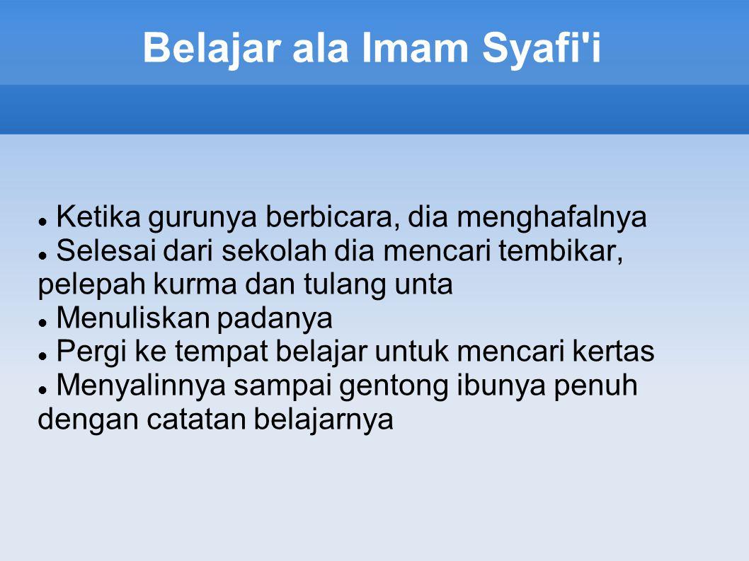 Belajar ala Imam Syafi i Ketika gurunya berbicara, dia menghafalnya Selesai dari sekolah dia mencari tembikar, pelepah kurma dan tulang unta Menuliskan padanya Pergi ke tempat belajar untuk mencari kertas Menyalinnya sampai gentong ibunya penuh dengan catatan belajarnya