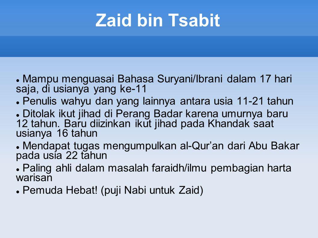 Zaid bin Tsabit Mampu menguasai Bahasa Suryani/Ibrani dalam 17 hari saja, di usianya yang ke-11 Penulis wahyu dan yang lainnya antara usia 11-21 tahun Ditolak ikut jihad di Perang Badar karena umurnya baru 12 tahun.
