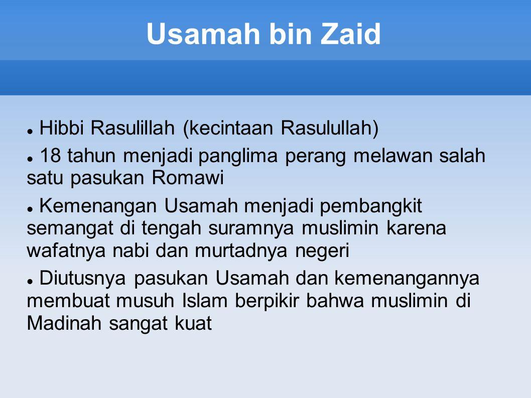 Usamah bin Zaid Hibbi Rasulillah (kecintaan Rasulullah) 18 tahun menjadi panglima perang melawan salah satu pasukan Romawi Kemenangan Usamah menjadi pembangkit semangat di tengah suramnya muslimin karena wafatnya nabi dan murtadnya negeri Diutusnya pasukan Usamah dan kemenangannya membuat musuh Islam berpikir bahwa muslimin di Madinah sangat kuat