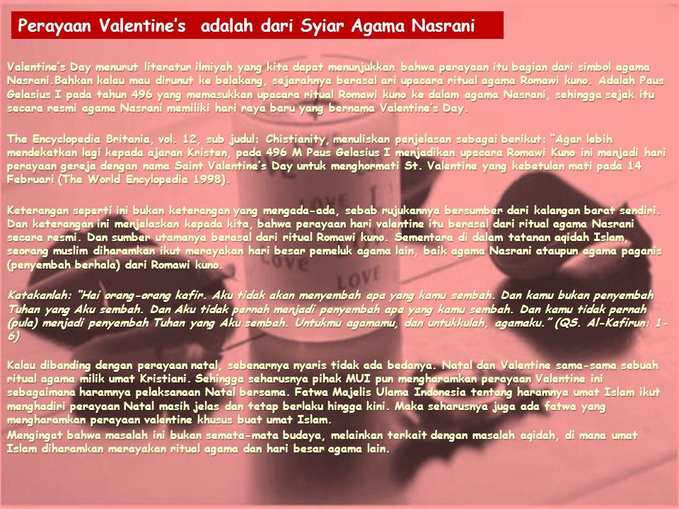 Valentine's Day menurut literatur ilmiyah yang kita dapat menunjukkan bahwa perayaan itu bagian dari simbol agama Nasrani.Bahkan kalau mau dirunut ke belakang, sejarahnya berasal ari upacara ritual agama Romawi kuno.