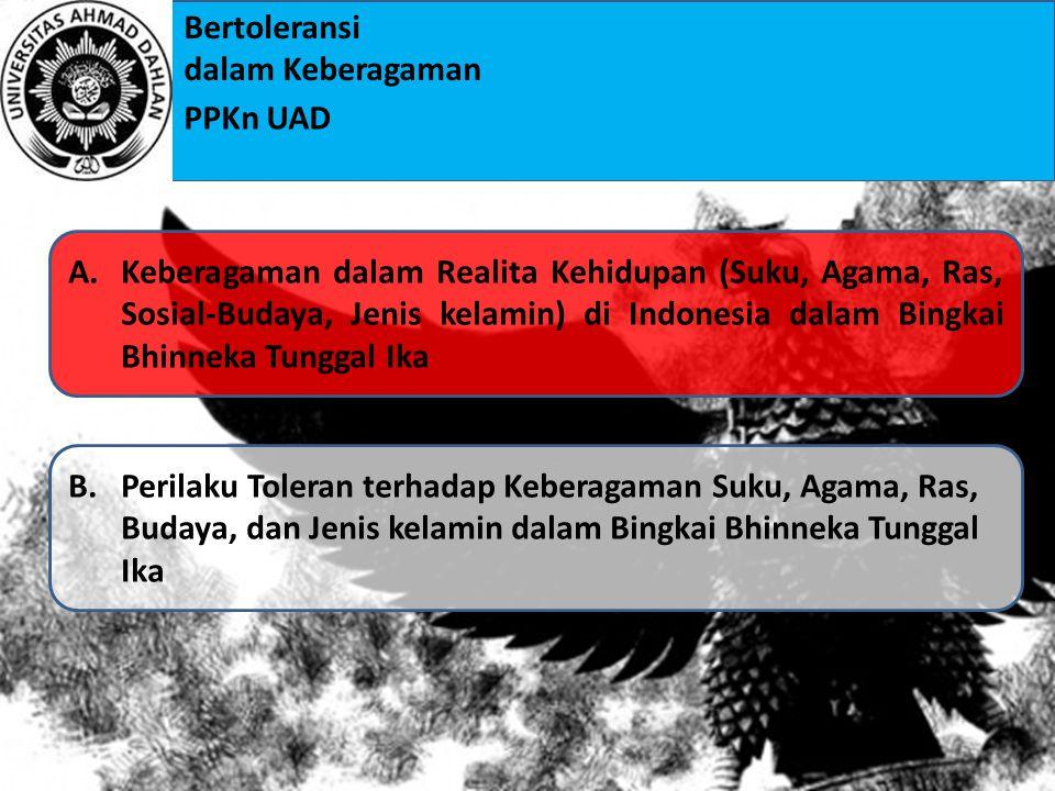 Bertoleransi dalam Keberagaman PPKn UAD A.Keberagaman dalam Realita Kehidupan (Suku, Agama, Ras, Sosial-Budaya, Jenis kelamin) di Indonesia dalam Bingkai Bhinneka Tunggal IkaKeberagaman dalam Realita Kehidupan (Suku, Agama, Ras, Sosial-Budaya, Jenis kelamin) di Indonesia dalam Bingkai Bhinneka Tunggal Ika B.Perilaku Toleran terhadap Keberagaman Suku, Agama, Ras, Budaya, dan Jenis kelamin dalam Bingkai Bhinneka Tunggal IkaPerilaku Toleran terhadap Keberagaman Suku, Agama, Ras, Budaya, dan Jenis kelamin dalam Bingkai Bhinneka Tunggal Ika